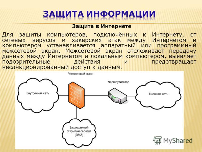 Защита в Интернете Для защиты компьютеров, подключённых к Интернету, от сетевых вирусов и хакерских атак между Интернетом и компьютером устанавливается аппаратный или программный межсетевой экран. Межсетевой экран отслеживает передачу данных между Ин