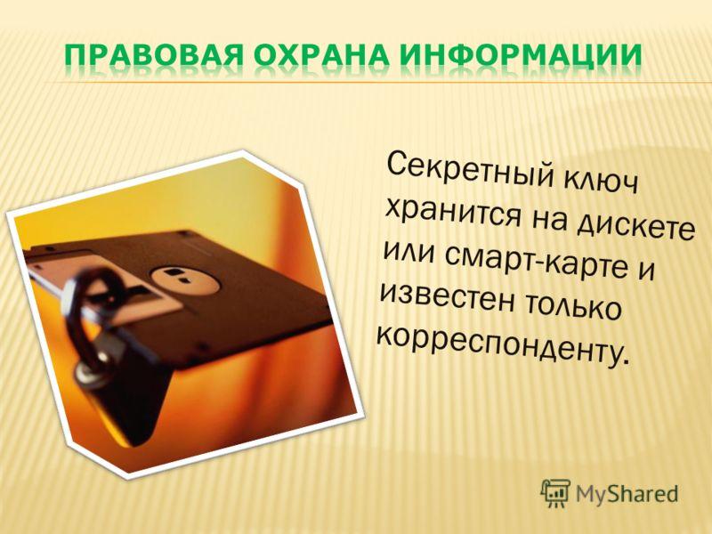Секретный ключ хранится на дискете или смарт-карте и известен только корреспонденту.