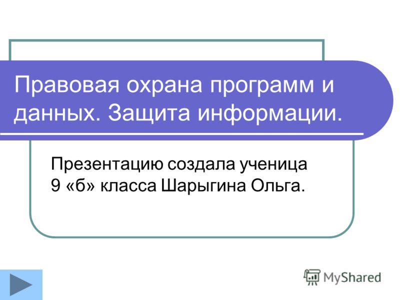 Правовая охрана программ и данных. Защита информации. Презентацию создала ученица 9 «б» класса Шарыгина Ольга.