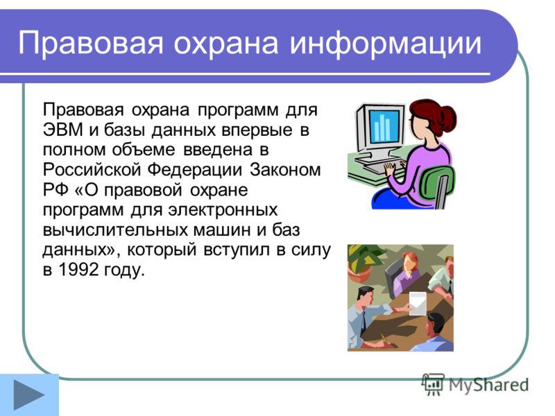 Правовая охрана информации Правовая охрана программ для ЭВМ и базы данных впервые в полном объеме введена в Российской Федерации Законом РФ «О правовой охране программ для электронных вычислительных машин и баз данных», который вступил в силу в 1992