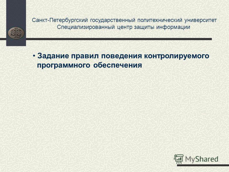 Санкт-Петербургский государственный политехнический университет Специализированный центр защиты информации Задание правил поведения контролируемого программного обеспечения