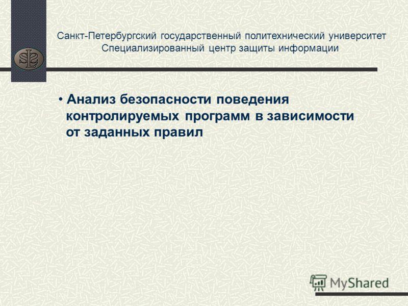 Санкт-Петербургский государственный политехнический университет Специализированный центр защиты информации Анализ безопасности поведения контролируемых программ в зависимости от заданных правил