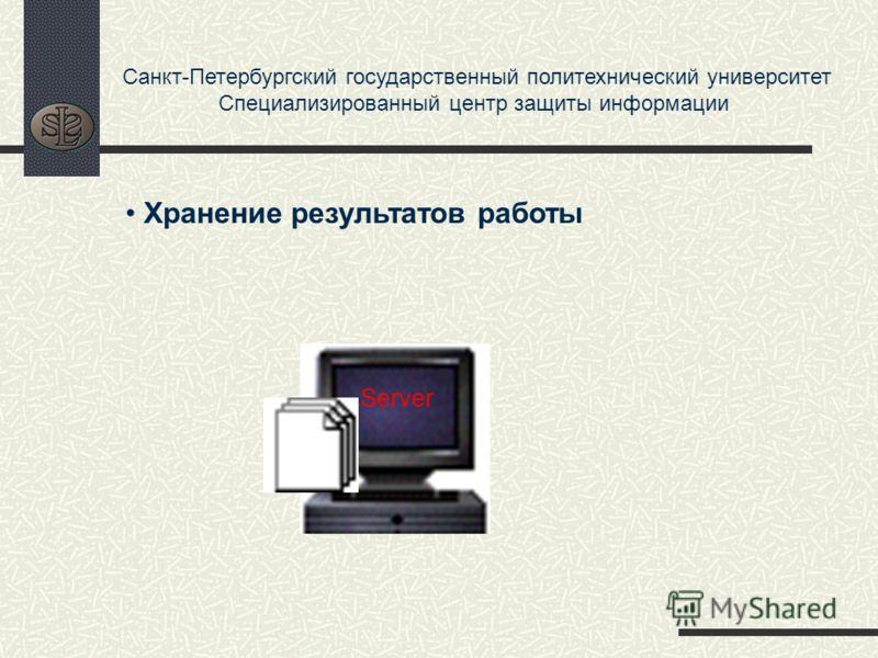 Санкт-Петербургский государственный политехнический университет Специализированный центр защиты информации Server Хранение результатов работы