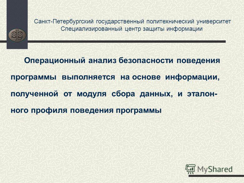 Санкт-Петербургский государственный политехнический университет Специализированный центр защиты информации Операционный анализ безопасности поведения программы выполняется на основе информации, полученной от модуля сбора данных, и эталон- ного профил