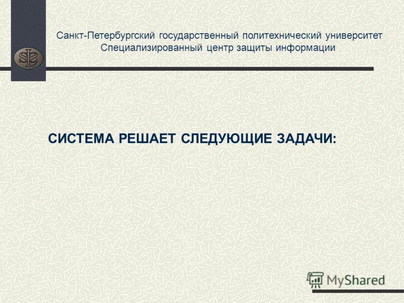 Санкт-Петербургский государственный политехнический университет Специализированный центр защиты информации СИСТЕМА РЕШАЕТ СЛЕДУЮЩИЕ ЗАДАЧИ: