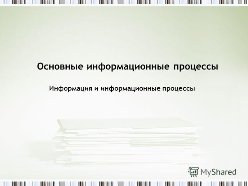 Основные информационные процессы Информация и информационные процессы