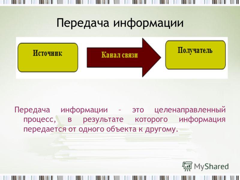 Передача информации Передача информации – это целенаправленный процесс, в результате которого информация передается от одного объекта к другому.