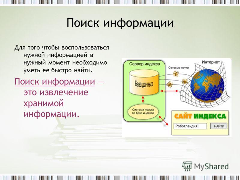 Поиск информации Для того чтобы воспользоваться нужной информацией в нужный момент необходимо уметь ее быстро найти. Поиск информации это извлечение хранимой информации.