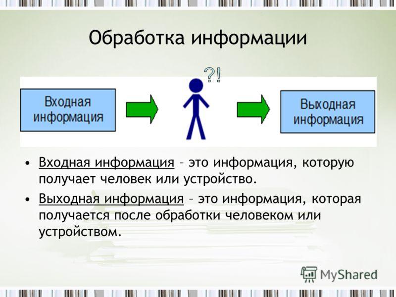 Обработка информации Входная информация – это информация, которую получает человек или устройство. Выходная информация – это информация, которая получается после обработки человеком или устройством.