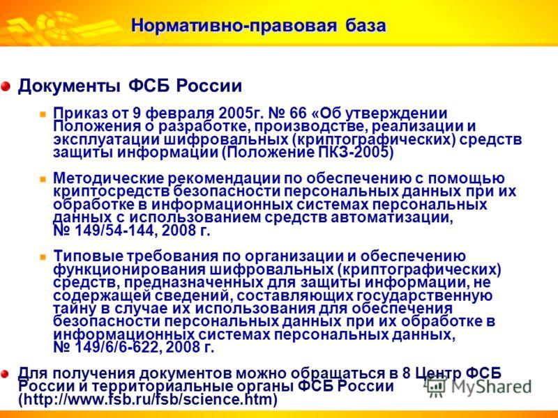 Нормативно-правовая база Документы ФСБ России Приказ от 9 февраля 2005г. 66 «Об утверждении Положения о разработке, производстве, реализации и эксплуатации шифровальных (криптографических) средств защиты информации (Положение ПКЗ-2005) Методические р