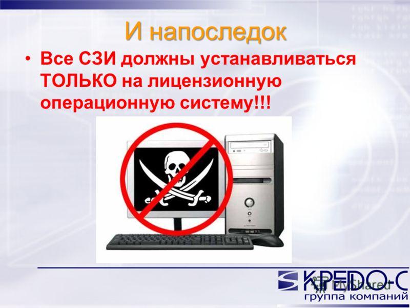 И напоследок Все СЗИ должны устанавливаться ТОЛЬКО на лицензионную операционную систему!!!