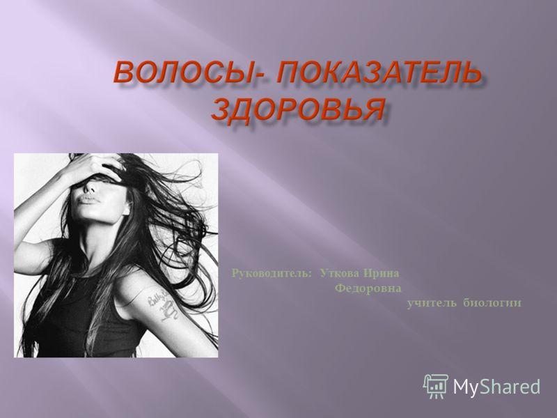 Руководитель : Уткова Ирина Федоровна учитель биологии