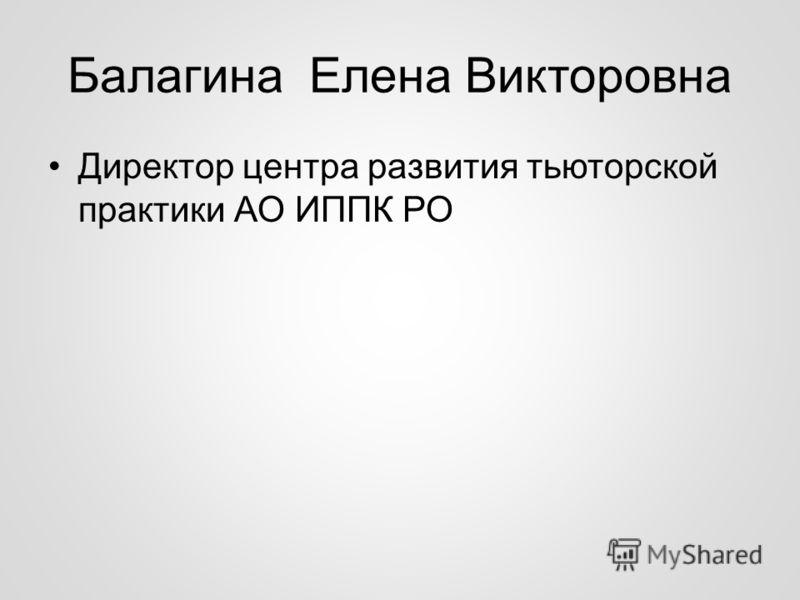 Балагина Елена Викторовна Директор центра развития тьюторской практики АО ИППК РО