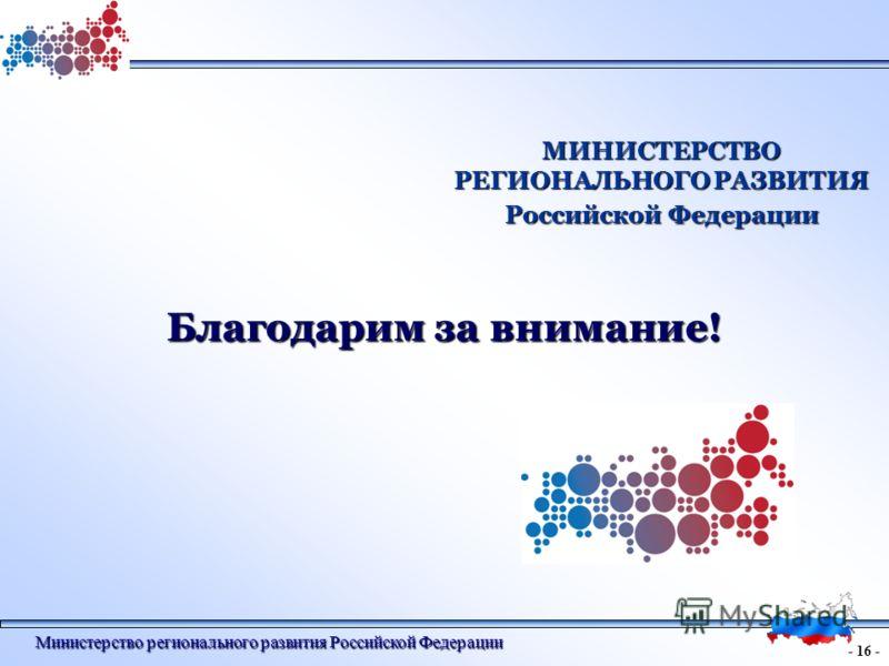 - 16 - Министерство регионального развития Российской Федерации МИНИСТЕРСТВО РЕГИОНАЛЬНОГО РАЗВИТИЯ Российской Федерации Благодарим за внимание!