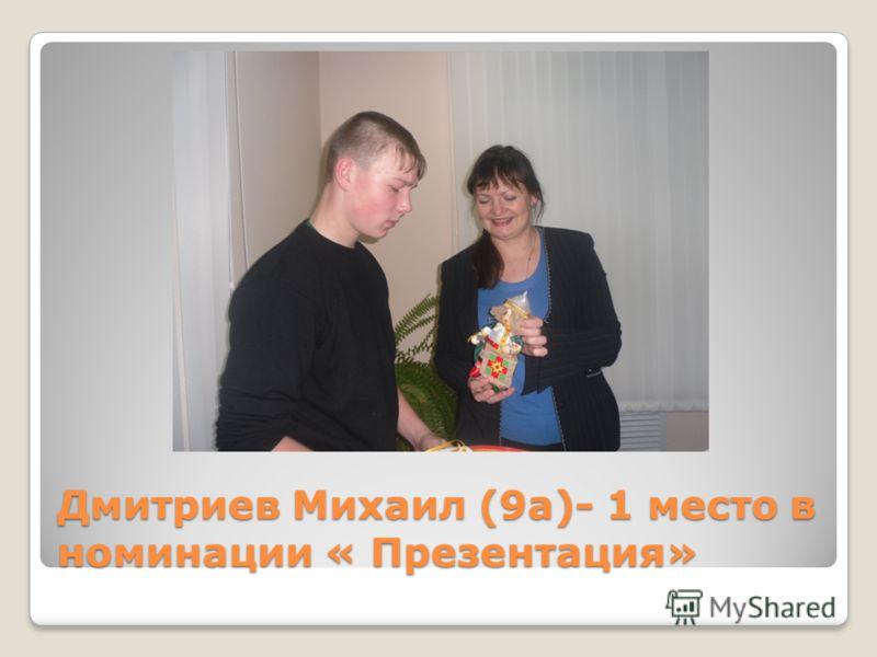 Дмитриев Михаил (9а)- 1 место в номинации « Презентация»