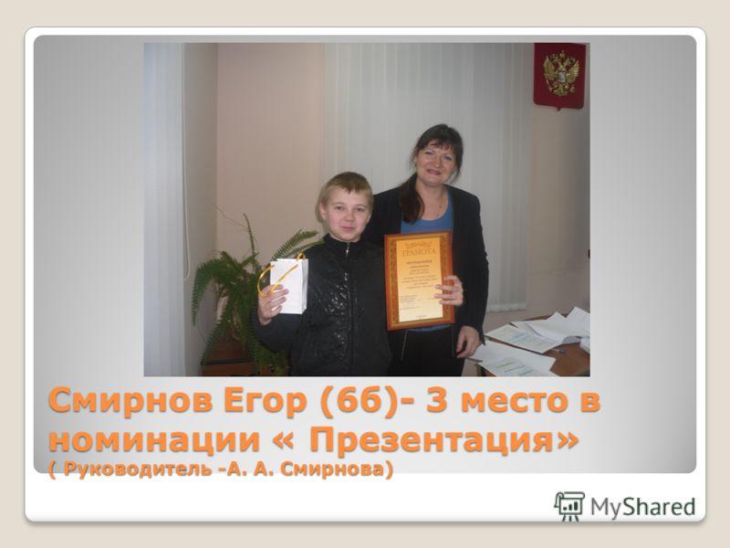 Смирнов Егор (6б)- 3 место в номинации « Презентация» ( Руководитель -А. А. Смирнова)