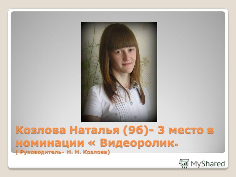 Козлова Наталья (9б)- 3 место в номинации « Видеоролик » ( Руководитель- Н. Н. Козлова)