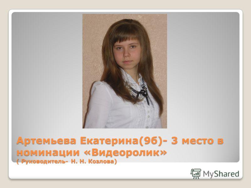 Артемьева Екатерина(9б)- 3 место в номинации «Видеоролик» ( Руководитель- Н. Н. Козлова)