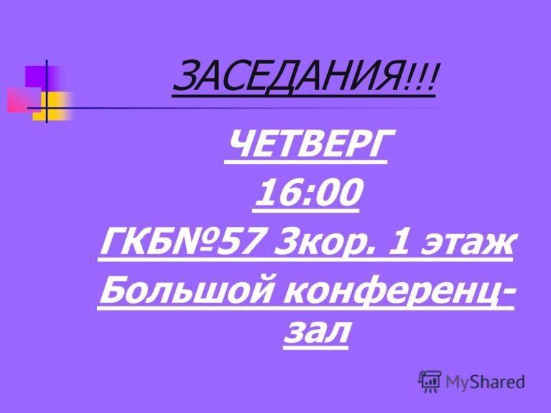 ЗАСЕДАНИЯ !!! ЧЕТВЕРГ 16:00 ГКБ57 3кор. 1 этаж Большой конференц- зал