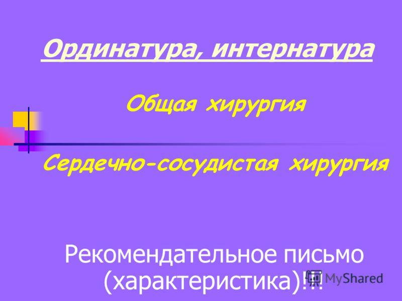 Ординатура, интернатура Общая хирургия Сердечно-сосудистая хирургия Рекомендательное письмо (характеристика)!!!