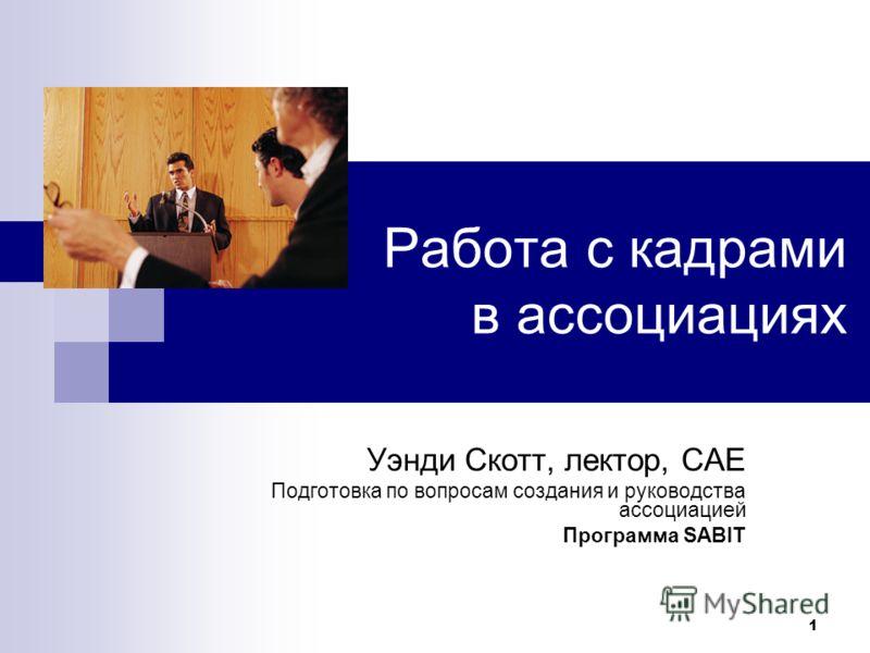 1 Работа с кадрами в ассоциациях Уэнди Скотт, лектор, CAE Подготовка по вопросам создания и руководства ассоциацией Программа SABIT