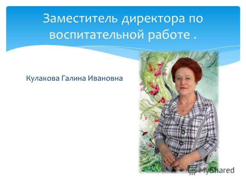 Кулакова Галина Ивановна Заместитель директора по воспитательной работе.