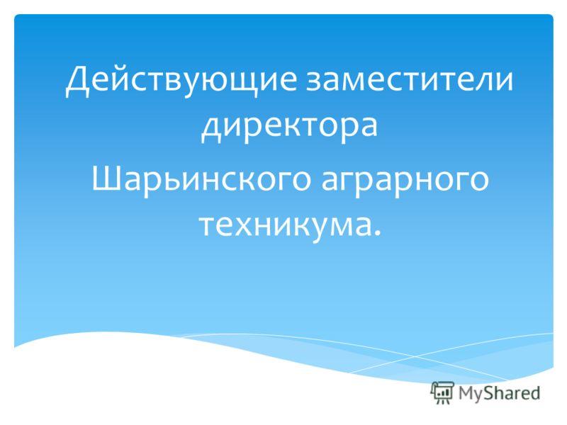 Действующие заместители директора Шарьинского аграрного техникума.