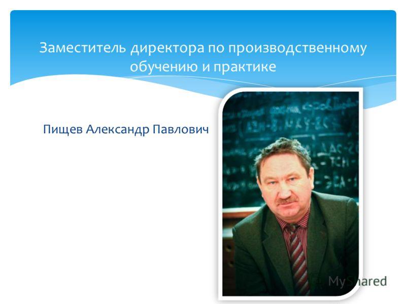 Пищев Александр Павлович Заместитель директора по производственному обучению и практике
