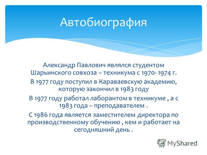 Александр Павлович являлся студентом Шарьинского совхоза – техникума с 1970- 1974 г. В 1977 году поступил в Караваевскую академию, которую закончил в 1983 году В 1977 году работал лаборантом в техникуме, а с 1983 года – преподавателем. С 1986 года яв