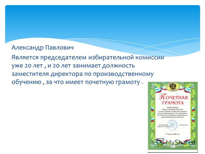 Александр Павлович Является председателем избирательной комиссии уже 20 лет, и 20 лет занимает должность заместителя директора по производственному обучению, за что имеет почетную грамоту.