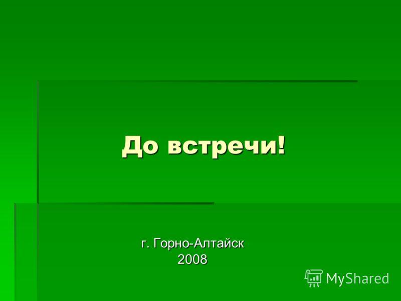 До встречи! г. Горно-Алтайск 2008