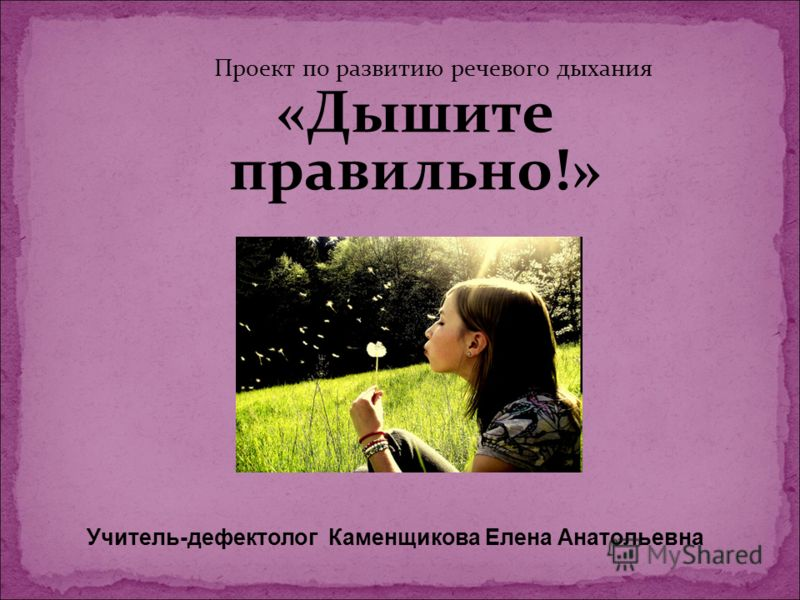 Проект по развитию речевого дыхания «Дышите правильно!» Учитель-дефектолог Каменщикова Елена Анатольевна