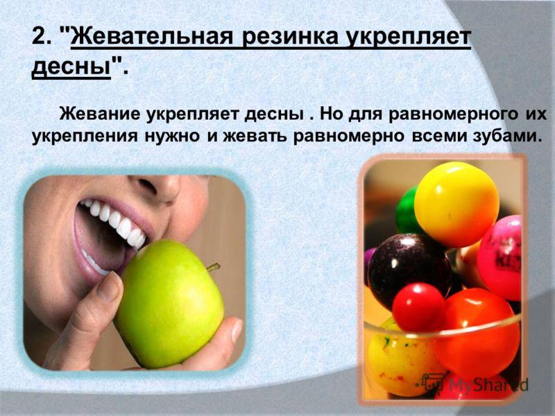 2. Жевательная резинка укрепляет десны. Жевание укрепляет десны. Но для равномерного их укрепления нужно и жевать равномерно всеми зубами.