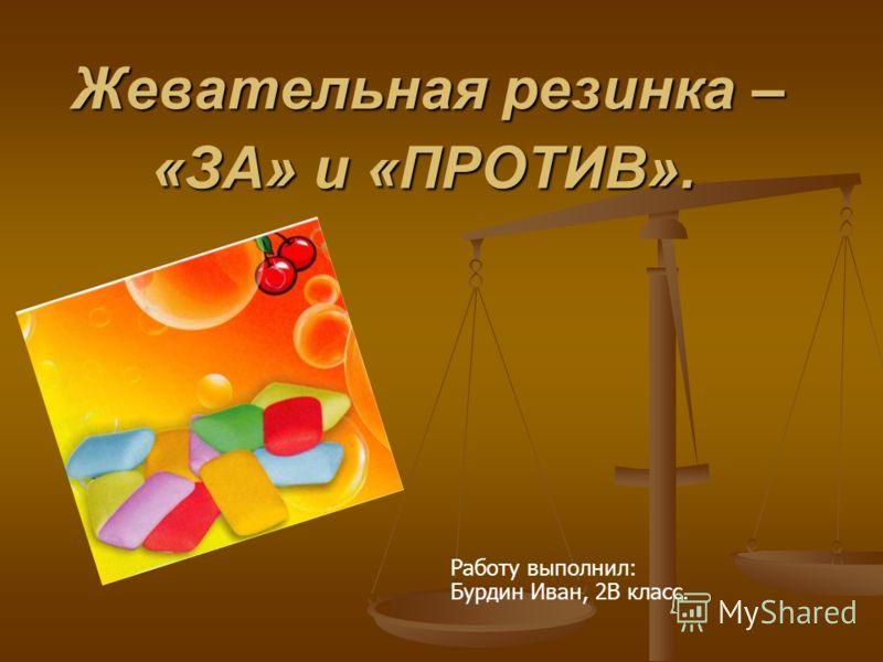 Жевательная резинка – «ЗА» и «ПРОТИВ». Работу выполнил: Бурдин Иван, 2В класс.