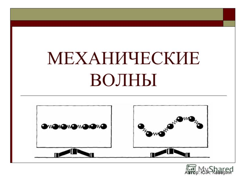 МЕХАНИЧЕСКИЕ ВОЛНЫ Автор: Ю.А. Каверин