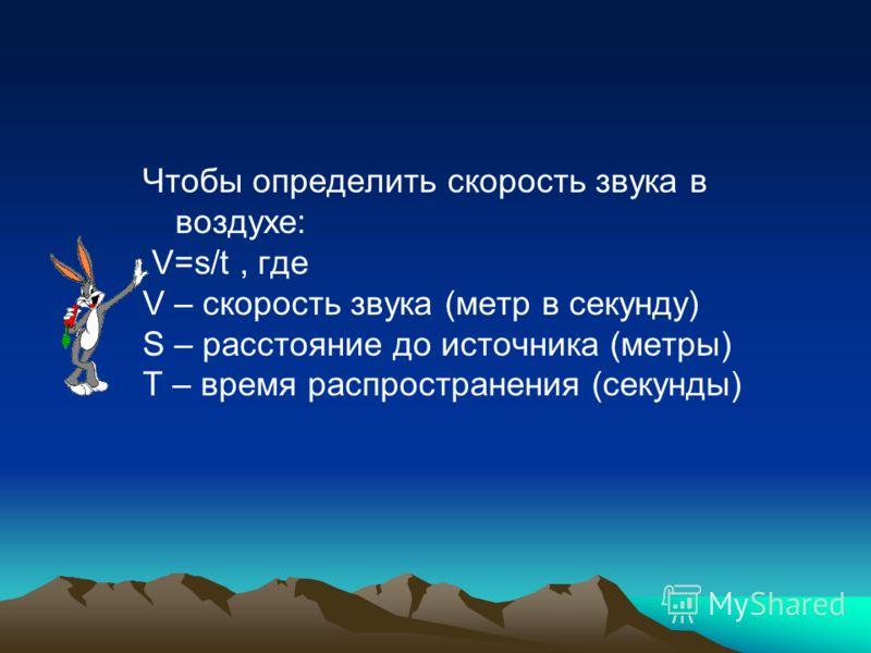 Чтобы определить скорость звука в воздухе: V=s/t, где V – скорость звука (метр в секунду) S – расстояние до источника (метры) T – время распространения (секунды)