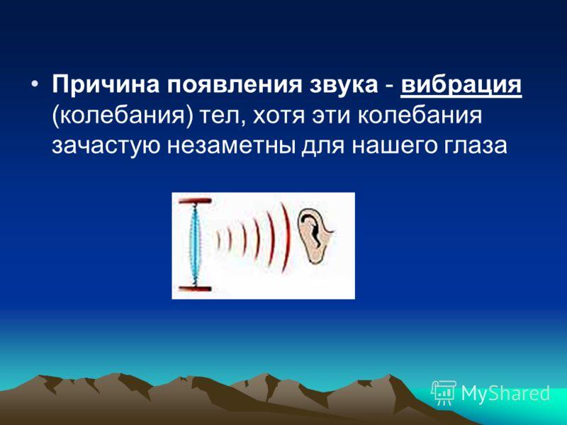 Причина появления звука - вибрация (колебания) тел, хотя эти колебания зачастую незаметны для нашего глаза