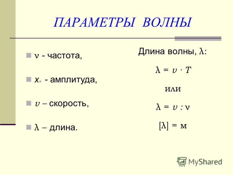 ПАРАМЕТРЫ ВОЛНЫ ν - частота, x m - амплитуда, v – скорость, λ – длина. Длина волны, λ: λ = v Т или λ = v : ν [λ] = м