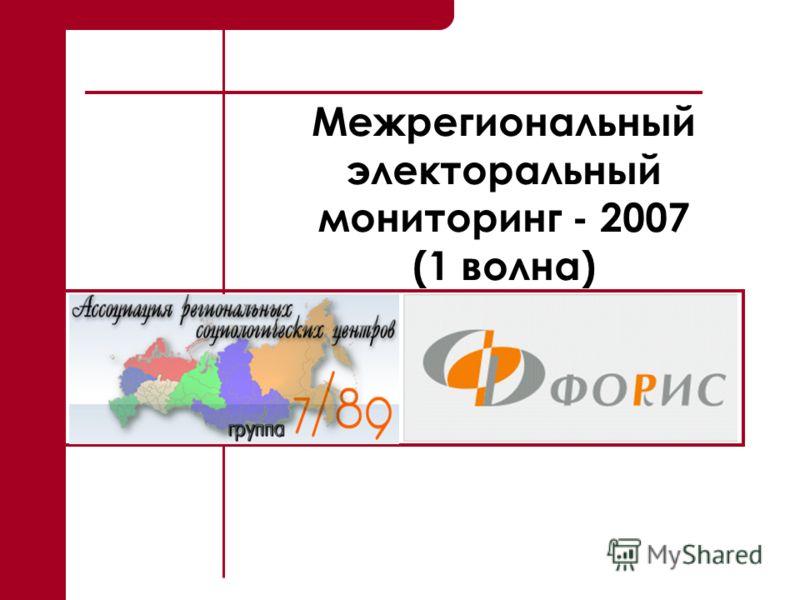 1 Межрегиональный электоральный мониторинг - 2007 (1 волна)