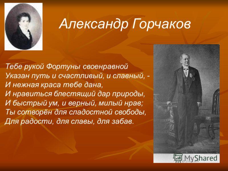 Александр Горчаков Тебе рукой Фортуны своенравной Указан путь и счастливый, и славный, - И нежная краса тебе дана, И нравиться блестящий дар природы, И быстрый ум, и верный, милый нрав; Ты сотворён для сладостной свободы, Для радости, для славы, для