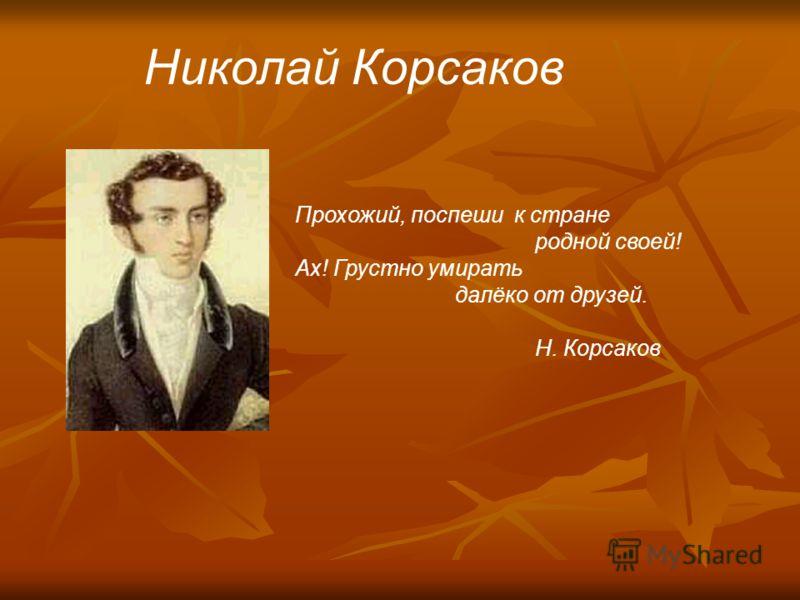 Николай Корсаков Прохожий, поспеши к стране родной своей! Ах! Грустно умирать далёко от друзей. Н. Корсаков