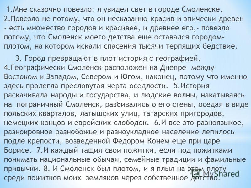 1.Мне сказочно повезло: я увидел свет в городе Смоленске. 2.Повезло не потому, что он несказанно красив и эпически древен - есть множество городов и красивее, и древнее его,- повезло потому, что Смоленск моего детства еще оставался городом- плотом, н