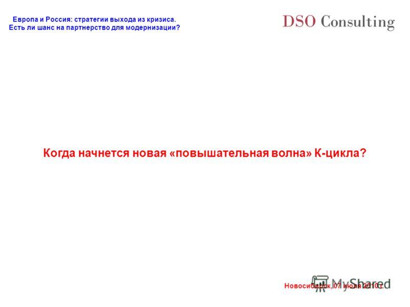 Европа и Россия: стратегии выхода из кризиса. Есть ли шанс на партнерство для модернизации? Новосибирск, 07 июля 2010 г. Когда начнется новая «повышательная волна» К-цикла?