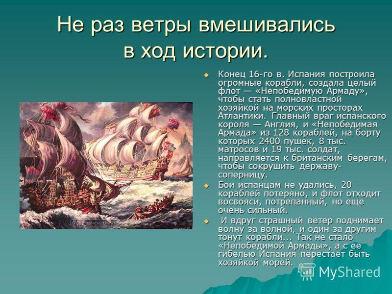 Не раз ветры вмешивались в ход истории. Конец 16-го в. Испания построила огромные корабли, создала целый флот «Непобедимую Армаду», чтобы стать полновластной хозяйкой на морских просторах Атлантики. Главный враг испанского короля Англия, и «Непобедим