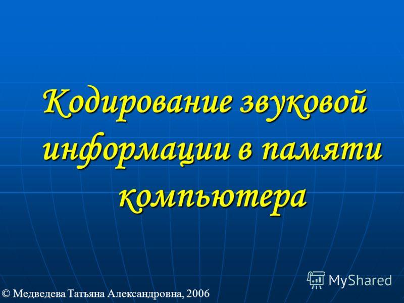 Кодирование звуковой информации в памяти компьютера © Медведева Татьяна Александровна, 2006