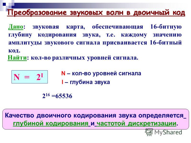 Дано: звуковая карта, обеспечивающая 16-битную глубину кодирования звука, т.е. каждому значению амплитуды звукового сигнала присваивается 16-битный код. Найти: кол-во различных уровней сигнала. N = 2 I N – кол-во уровней сигнала I – глубина звука 2 1