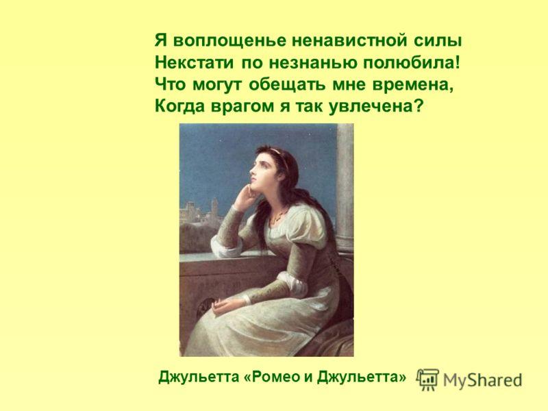 Я воплощенье ненавистной силы Некстати по незнанью полюбила! Что могут обещать мне времена, Когда врагом я так увлечена? Джульетта «Ромео и Джульетта»