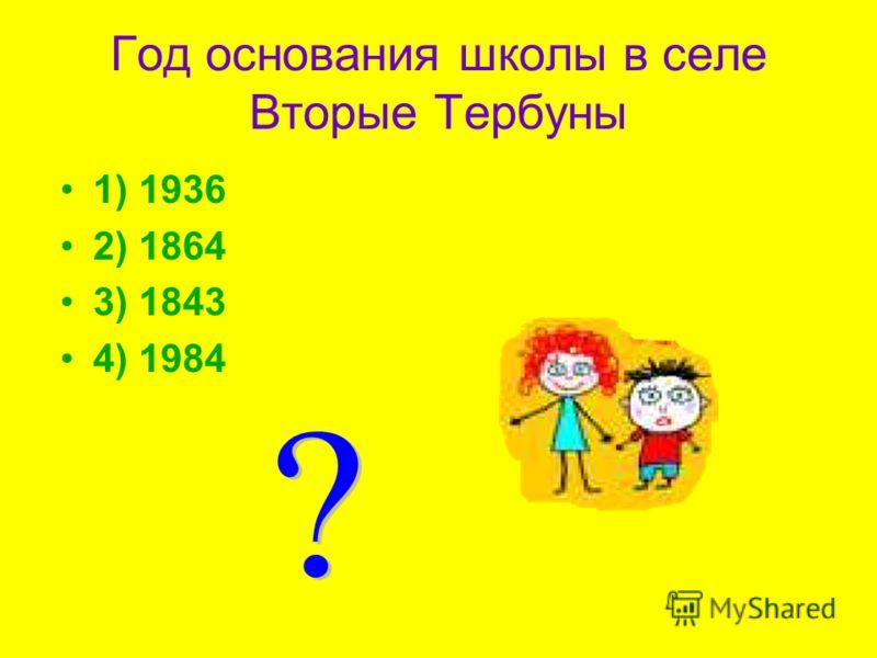 Год основания школы в селе Вторые Тербуны 1) 1936 2) 1864 3) 1843 4) 1984