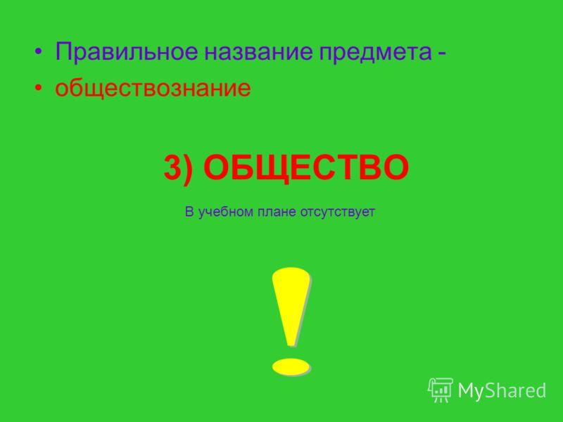 3) ОБЩЕСТВО Правильное название предмета - обществознание В учебном плане отсутствует