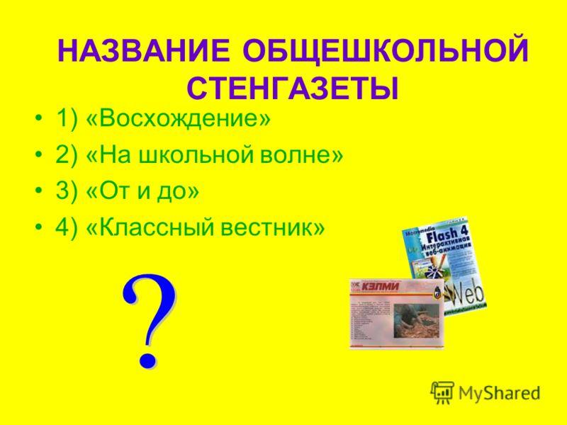 НАЗВАНИЕ ОБЩЕШКОЛЬНОЙ СТЕНГАЗЕТЫ 1) «Восхождение» 2) «На школьной волне» 3) «От и до» 4) «Классный вестник»